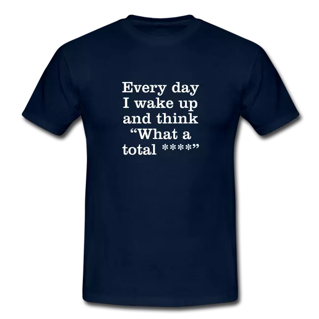 every day i wake up and think what a total swearing tee shirt - Profanity Tee Shirts / Swearing Tee Shirts<br >If you don't like them, you know what you can do!
