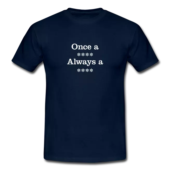 once a xxxx always a xxxx swearing tee shirt - Profanity Tee Shirts / Swearing Tee Shirts<br >If you don't like them, you know what you can do!