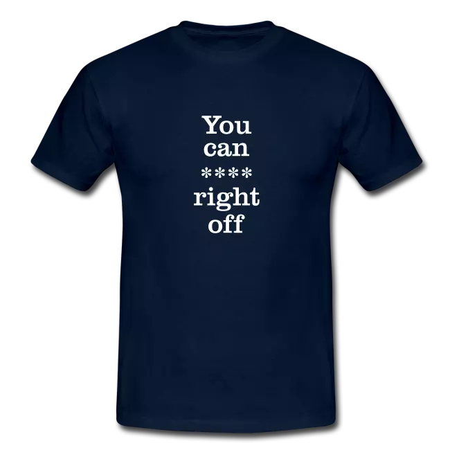 you can right off swearing tee shirt - Profanity Tee Shirts / Swearing Tee Shirts<br >If you don't like them, you know what you can do!